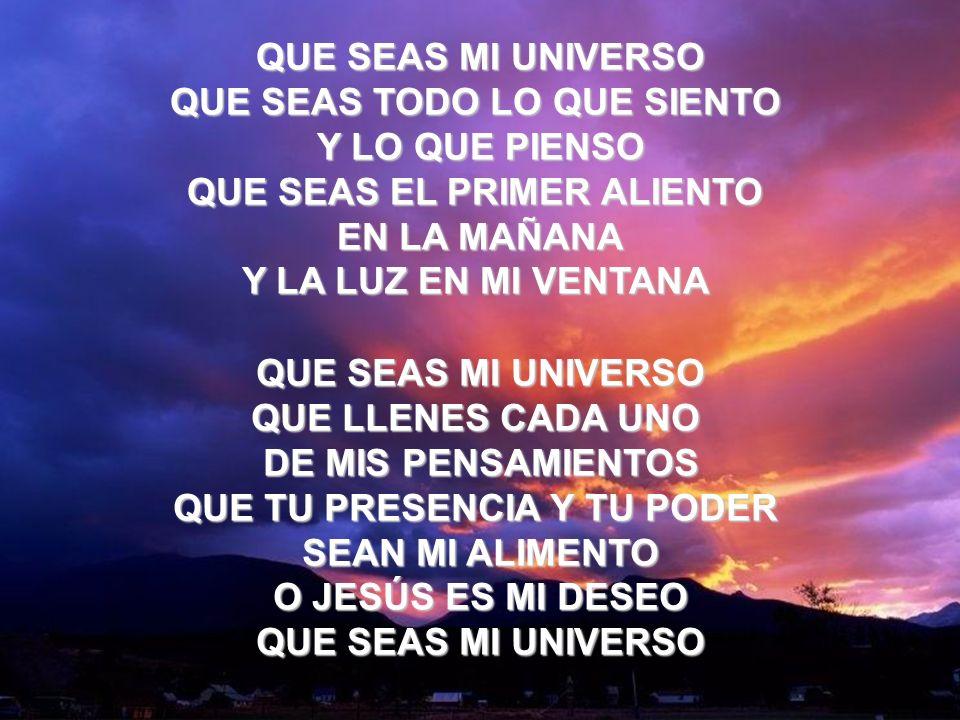 Que Seas Mi Universo (2) QUE SEAS MI UNIVERSO QUE SEAS TODO LO QUE SIENTO. Y LO QUE PIENSO QUE SEAS EL PRIMER ALIENTO.