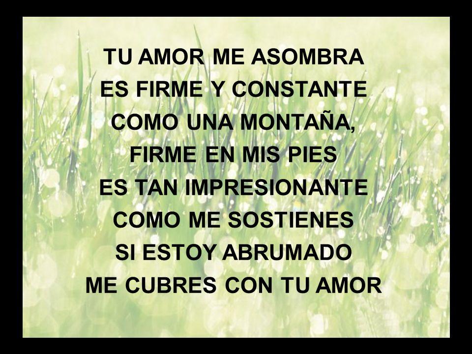 Tu amor me asombra (1) TU AMOR ME ASOMBRA ES FIRME Y CONSTANTE
