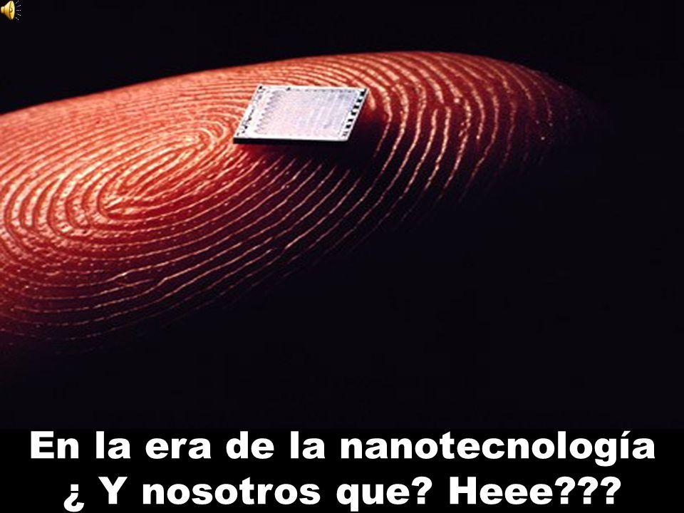 En la era de la nanotecnología ¿ Y nosotros que Heee