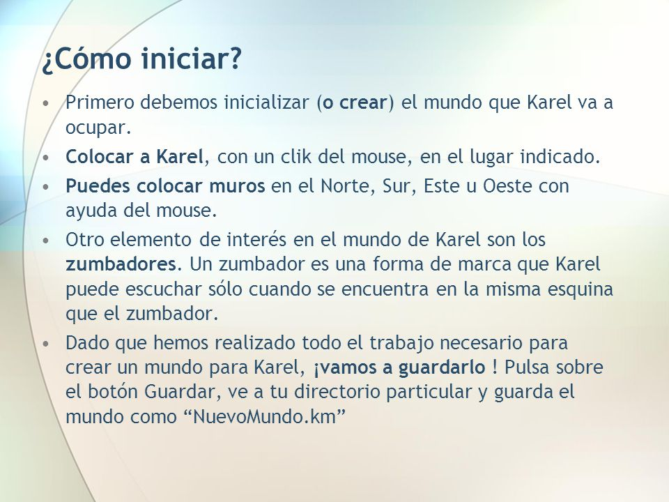 ¿Cómo iniciar Primero debemos inicializar (o crear) el mundo que Karel va a ocupar. Colocar a Karel, con un clik del mouse, en el lugar indicado.
