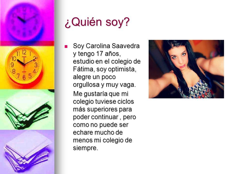 ¿Quién soy Soy Carolina Saavedra y tengo 17 años, estudio en el colegio de Fátima, soy optimista, alegre un poco orgullosa y muy vaga.