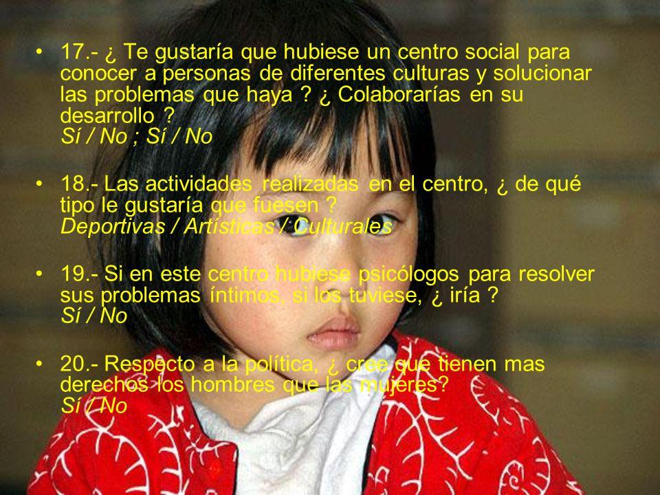 17.- ¿ Te gustaría que hubiese un centro social para conocer a personas de diferentes culturas y solucionar las problemas que haya ¿ Colaborarías en su desarrollo Sí / No ; Sí / No
