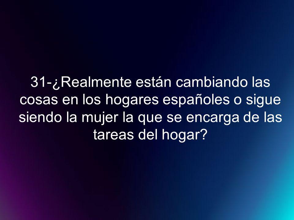 31-¿Realmente están cambiando las cosas en los hogares españoles o sigue siendo la mujer la que se encarga de las tareas del hogar