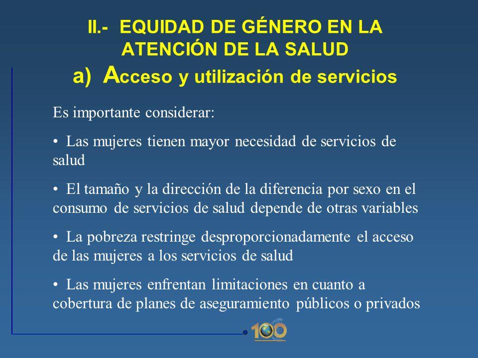 II.- EQUIDAD DE GÉNERO EN LA ATENCIÓN DE LA SALUD a) Acceso y utilización de servicios