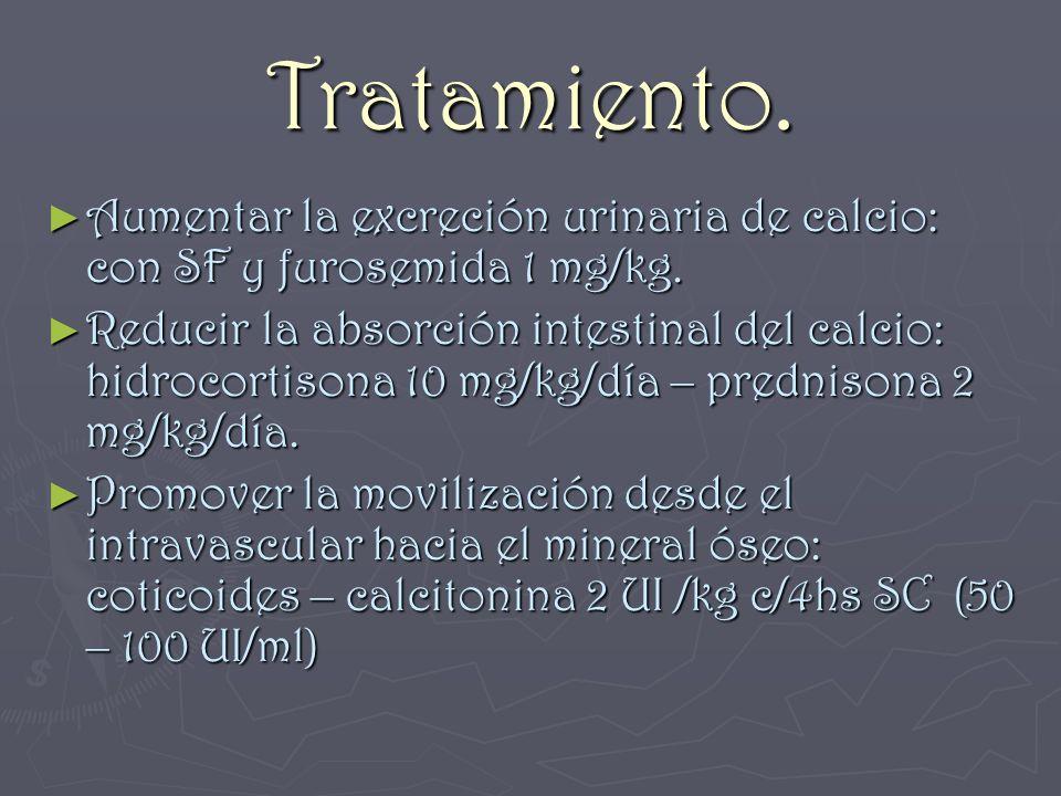 Tratamiento. Aumentar la excreción urinaria de calcio: con SF y furosemida 1 mg/kg.