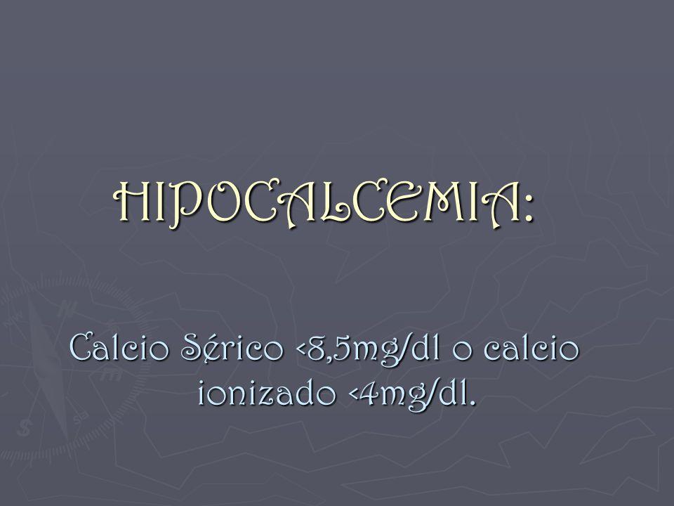 Calcio Sérico <8,5mg/dl o calcio ionizado <4mg/dl.