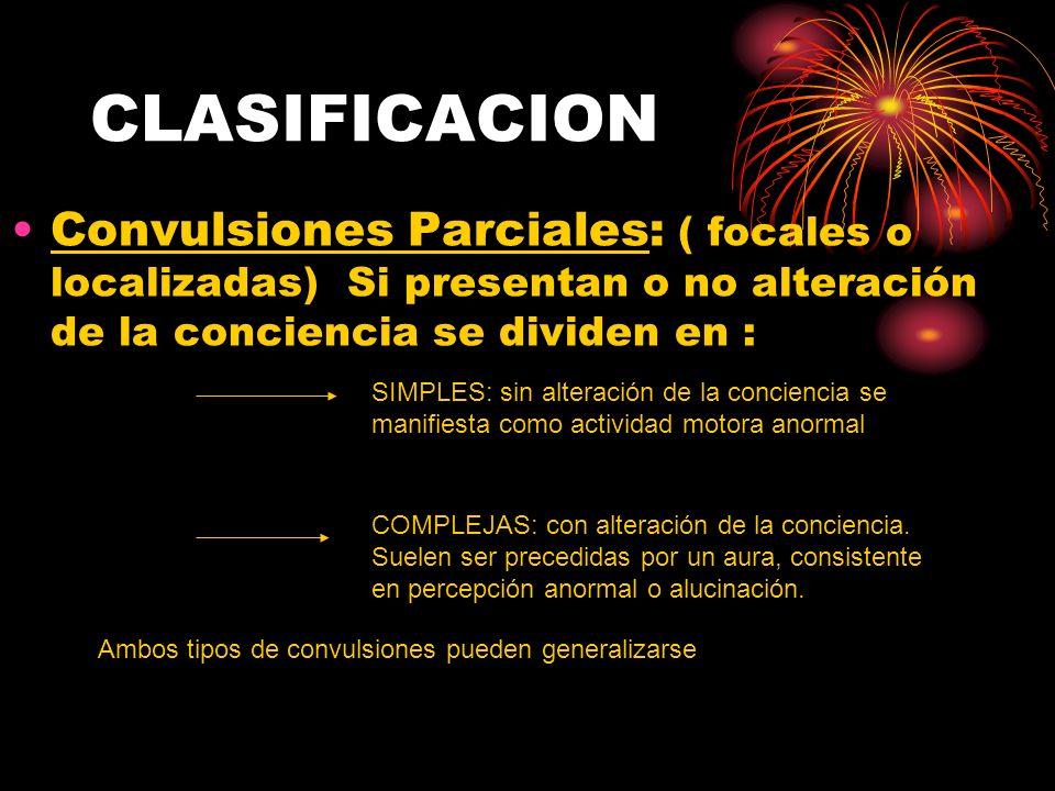 CLASIFICACION Convulsiones Parciales: ( focales o localizadas) Si presentan o no alteración de la conciencia se dividen en :