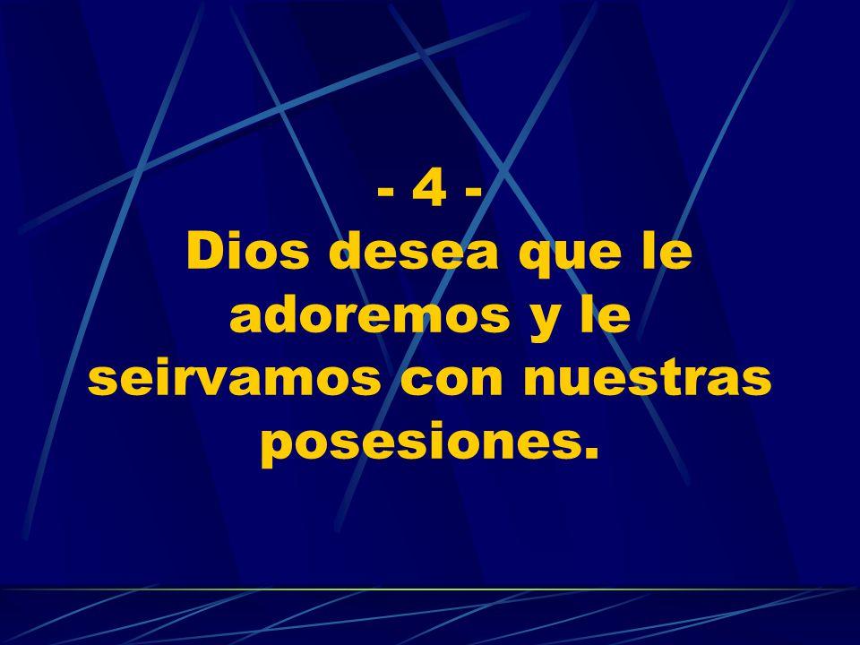- 4 - Dios desea que le adoremos y le seirvamos con nuestras posesiones.