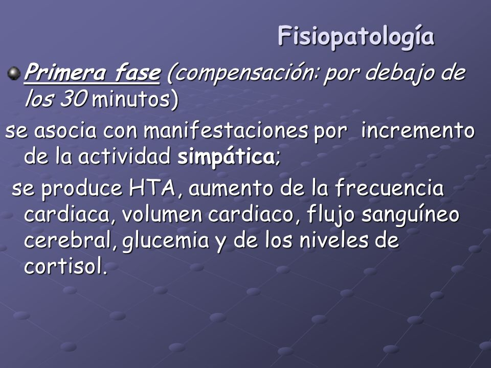 Fisiopatología Primera fase (compensación: por debajo de los 30 minutos) se asocia con manifestaciones por incremento de la actividad simpática;