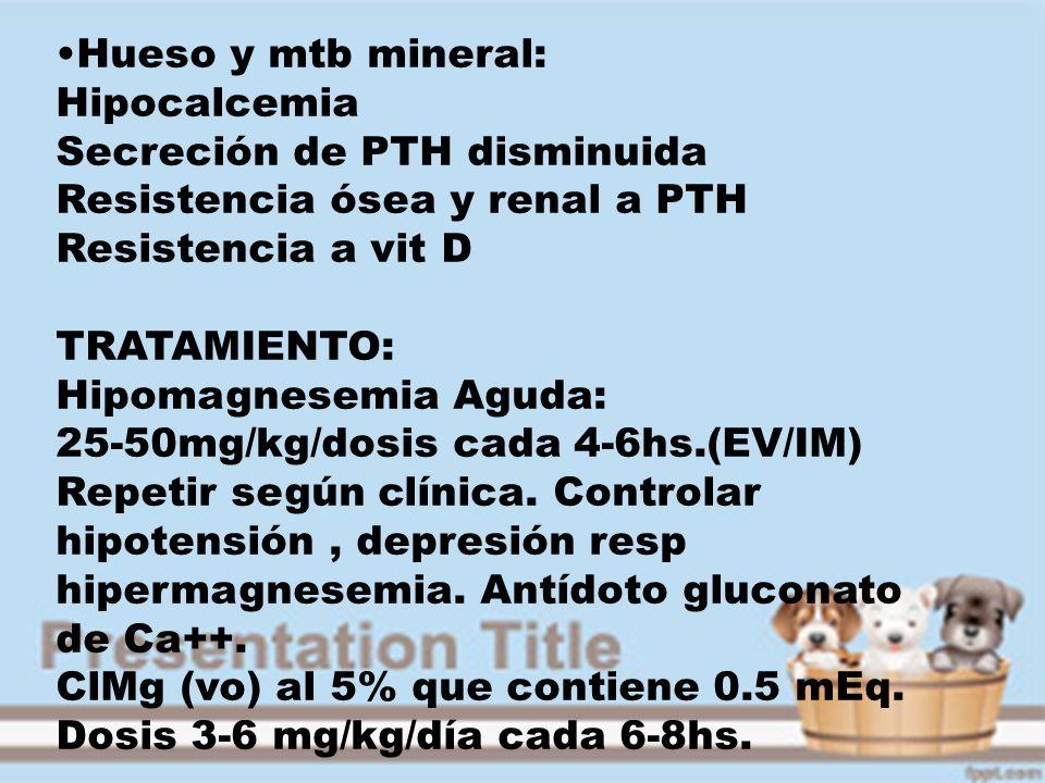 Hueso y mtb mineral:Hipocalcemia. Secreción de PTH disminuida. Resistencia ósea y renal a PTH. Resistencia a vit D.