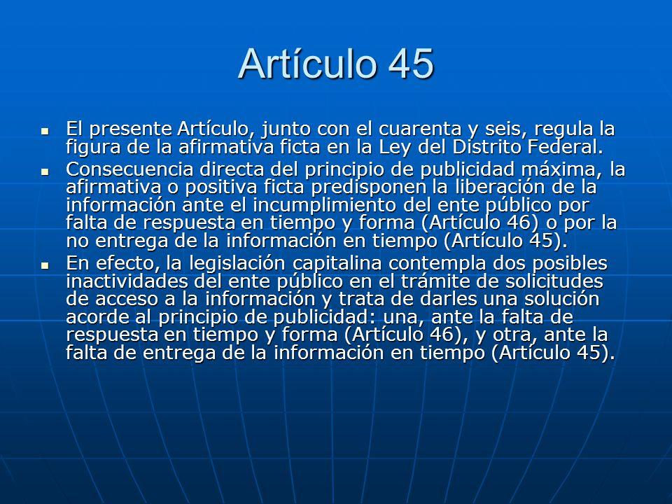Artículo 45 El presente Artículo, junto con el cuarenta y seis, regula la figura de la afirmativa ficta en la Ley del Distrito Federal.