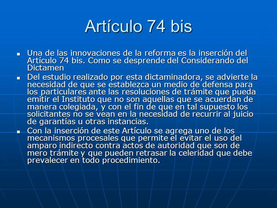 Artículo 74 bis Una de las innovaciones de la reforma es la inserción del Artículo 74 bis. Como se desprende del Considerando del Dictamen.