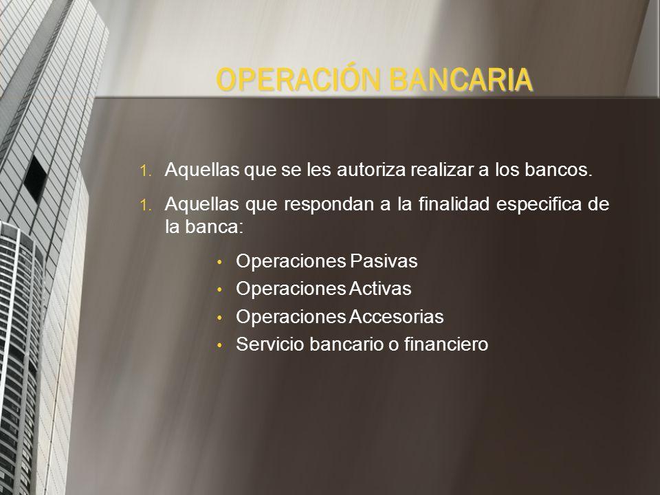 OPERACIÓN BANCARIA Aquellas que se les autoriza realizar a los bancos.
