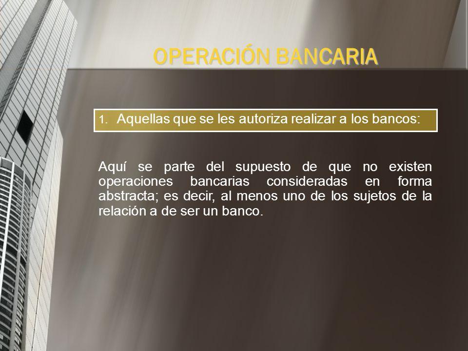 OPERACIÓN BANCARIA Aquellas que se les autoriza realizar a los bancos: