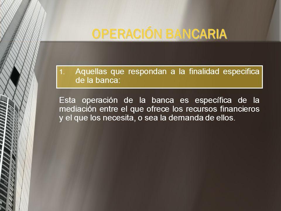 OPERACIÓN BANCARIA Aquellas que respondan a la finalidad especifica de la banca: