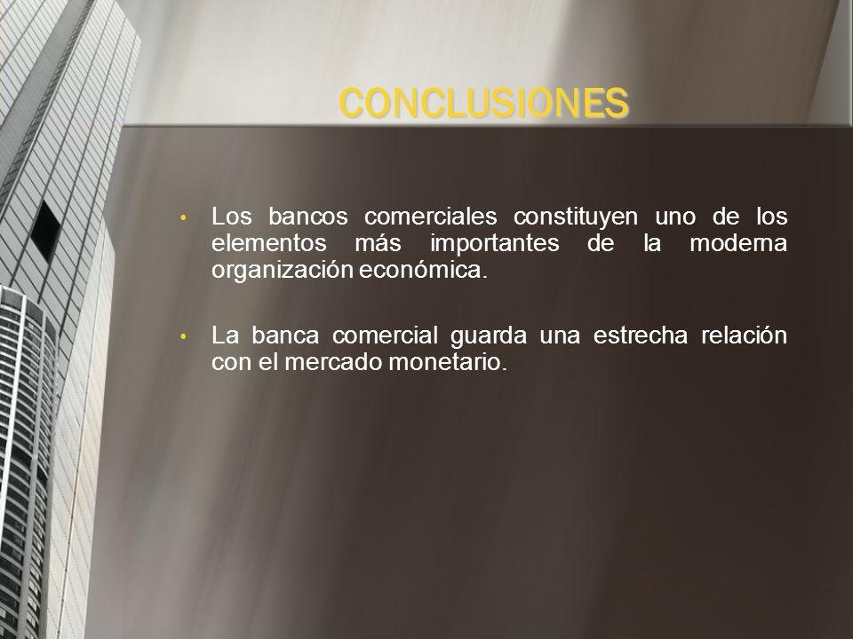 CONCLUSIONESLos bancos comerciales constituyen uno de los elementos más importantes de la moderna organización económica.