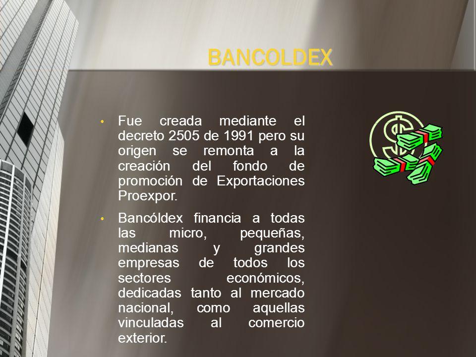 BANCOLDEX Fue creada mediante el decreto 2505 de 1991 pero su origen se remonta a la creación del fondo de promoción de Exportaciones Proexpor.