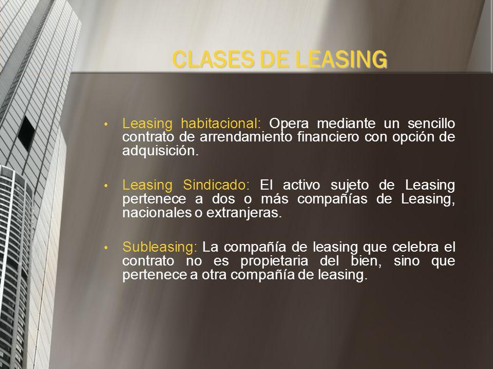 CLASES DE LEASINGLeasing habitacional: Opera mediante un sencillo contrato de arrendamiento financiero con opción de adquisición.
