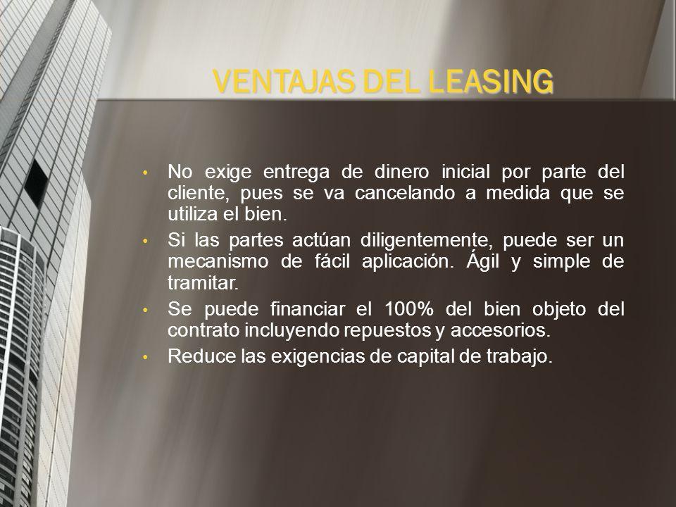 VENTAJAS DEL LEASINGNo exige entrega de dinero inicial por parte del cliente, pues se va cancelando a medida que se utiliza el bien.