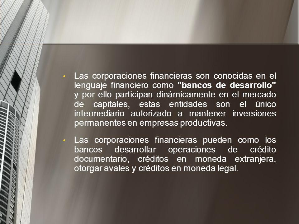 Las corporaciones financieras son conocidas en el lenguaje financiero como bancos de desarrollo y por ello participan dinámicamente en el mercado de capitales, estas entidades son el único intermediario autorizado a mantener inversiones permanentes en empresas productivas.