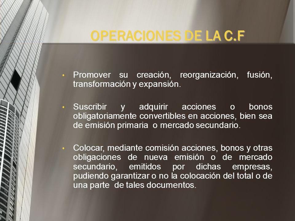 OPERACIONES DE LA C.F Promover su creación, reorganización, fusión, transformación y expansión.