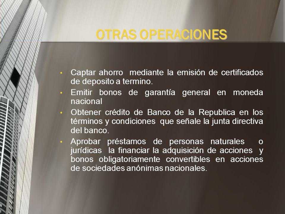 OTRAS OPERACIONES Captar ahorro mediante la emisión de certificados de deposito a termino. Emitir bonos de garantía general en moneda nacional.
