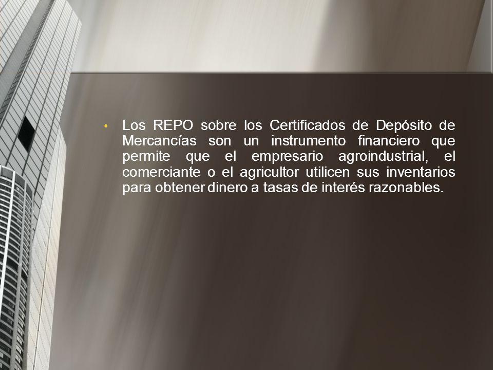 Los REPO sobre los Certificados de Depósito de Mercancías son un instrumento financiero que permite que el empresario agroindustrial, el comerciante o el agricultor utilicen sus inventarios para obtener dinero a tasas de interés razonables.