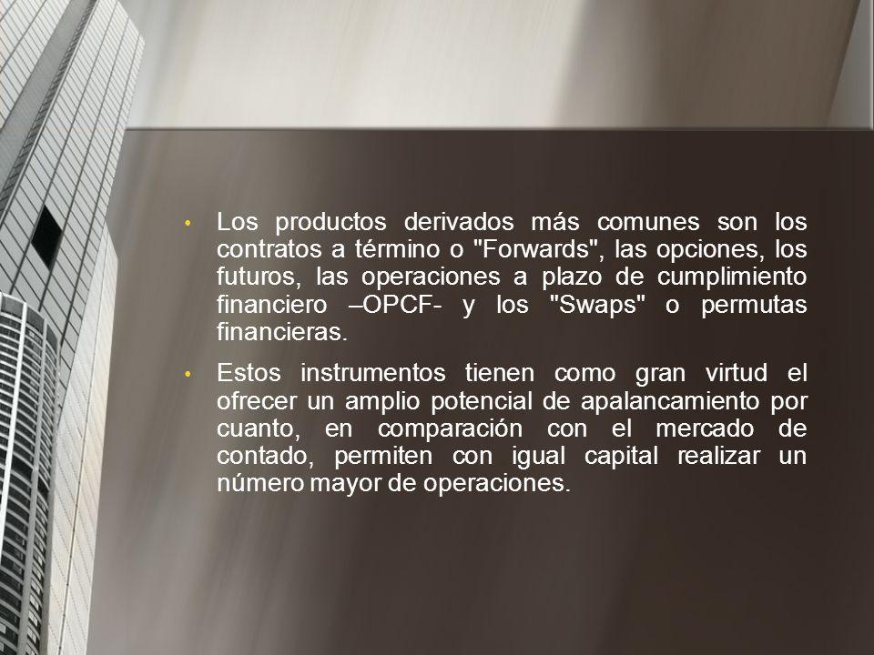 Los productos derivados más comunes son los contratos a término o Forwards , las opciones, los futuros, las operaciones a plazo de cumplimiento financiero –OPCF- y los Swaps o permutas financieras.