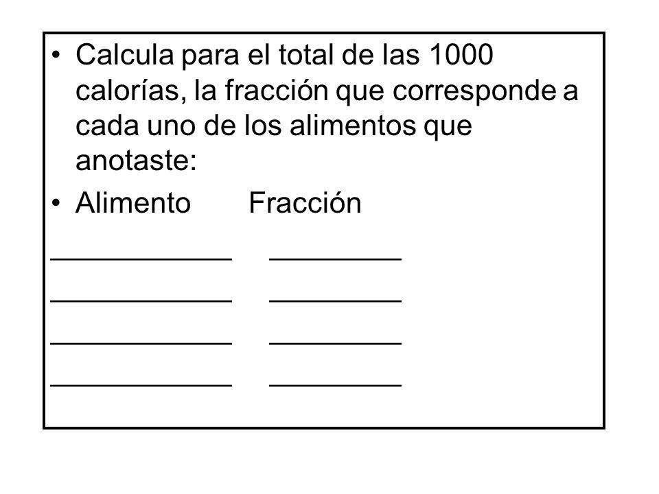 Calcula para el total de las 1000 calorías, la fracción que corresponde a cada uno de los alimentos que anotaste: