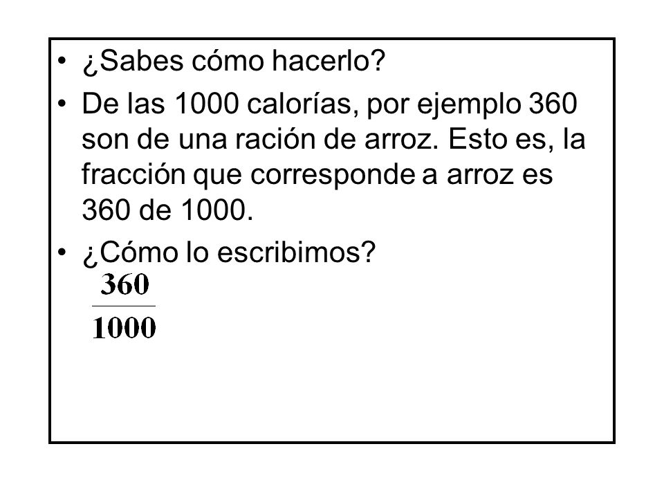 ¿Sabes cómo hacerlo De las 1000 calorías, por ejemplo 360 son de una ración de arroz. Esto es, la fracción que corresponde a arroz es 360 de 1000.