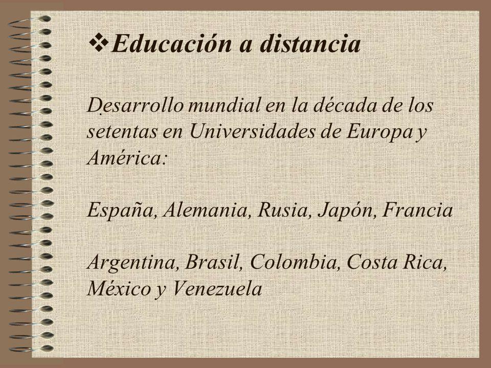 Educación a distancia Desarrollo mundial en la década de los setentas en Universidades de Europa y América: España, Alemania, Rusia, Japón, Francia Argentina, Brasil, Colombia, Costa Rica, México y Venezuela