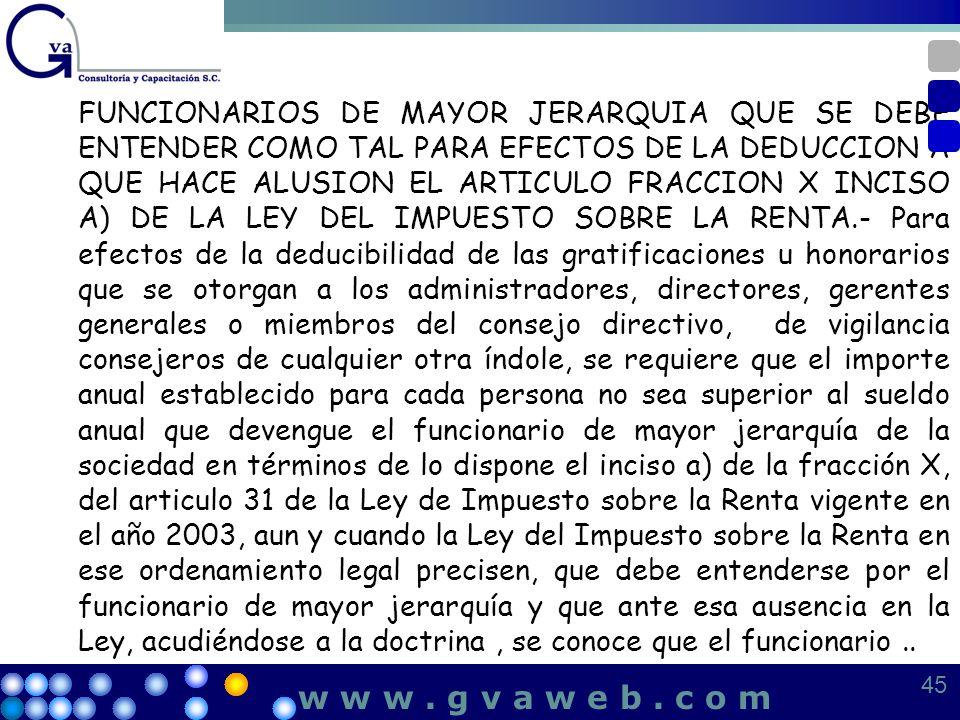 FUNCIONARIOS DE MAYOR JERARQUIA QUE SE DEBE ENTENDER COMO TAL PARA EFECTOS DE LA DEDUCCION A QUE HACE ALUSION EL ARTICULO FRACCION X INCISO A) DE LA LEY DEL IMPUESTO SOBRE LA RENTA.- Para efectos de la deducibilidad de las gratificaciones u honorarios que se otorgan a los administradores, directores, gerentes generales o miembros del consejo directivo, de vigilancia consejeros de cualquier otra índole, se requiere que el importe anual establecido para cada persona no sea superior al sueldo anual que devengue el funcionario de mayor jerarquía de la sociedad en términos de lo dispone el inciso a) de la fracción X, del articulo 31 de la Ley de Impuesto sobre la Renta vigente en el año 2003, aun y cuando la Ley del Impuesto sobre la Renta en ese ordenamiento legal precisen, que debe entenderse por el funcionario de mayor jerarquía y que ante esa ausencia en la Ley, acudiéndose a la doctrina , se conoce que el funcionario ..