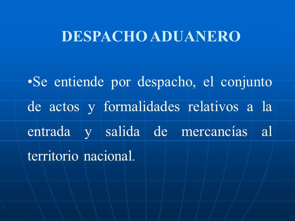 DESPACHO ADUANERO Se entiende por despacho, el conjunto de actos y formalidades relativos a la entrada y salida de mercancías al territorio nacional.
