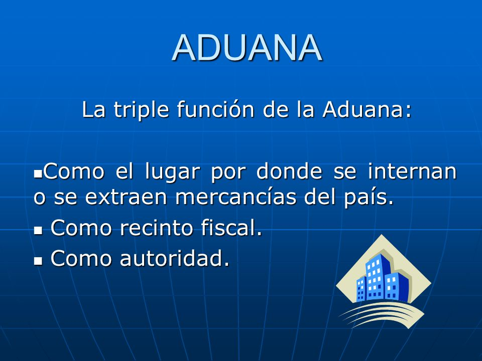 ADUANA La triple función de la Aduana: