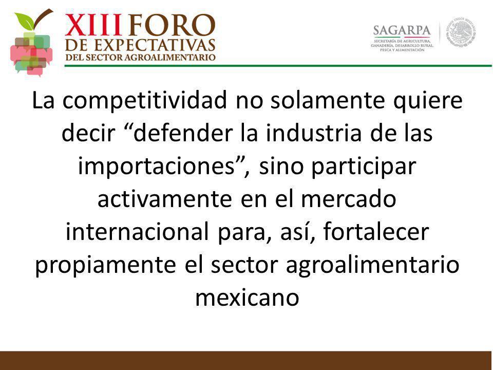 La competitividad no solamente quiere decir defender la industria de las importaciones , sino participar activamente en el mercado internacional para, así, fortalecer propiamente el sector agroalimentario mexicano
