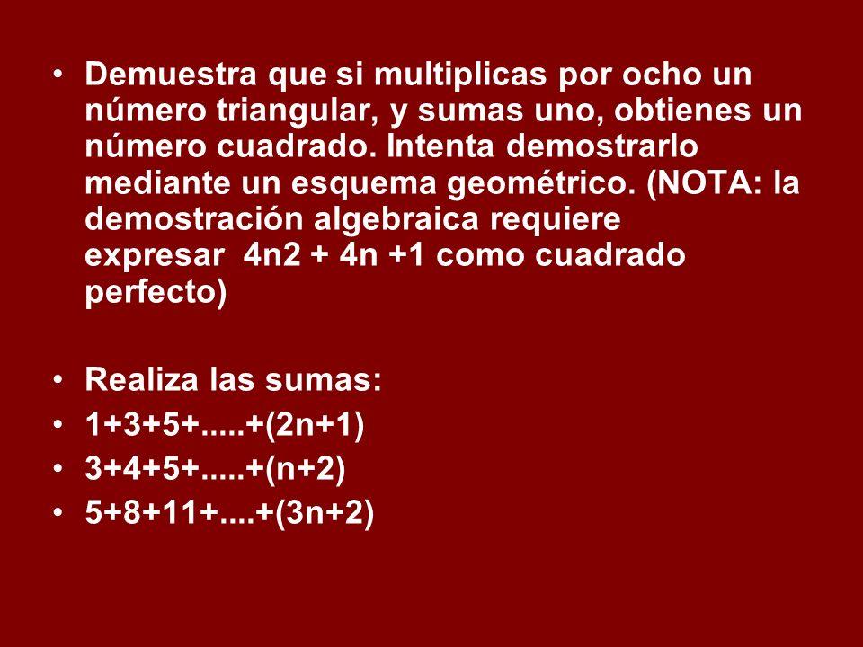 Demuestra que si multiplicas por ocho un número triangular, y sumas uno, obtienes un número cuadrado. Intenta demostrarlo mediante un esquema geométrico. (NOTA: la demostración algebraica requiere expresar 4n2 + 4n +1 como cuadrado perfecto)