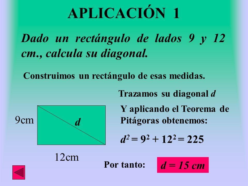 APLICACIÓN 1 Dado un rectángulo de lados 9 y 12 cm., calcula su diagonal. Construimos un rectángulo de esas medidas.