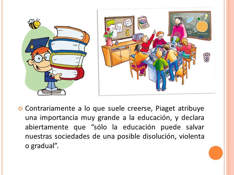 Contrariamente a lo que suele creerse, Piaget atribuye una importancia muy grande a la educación, y declara abiertamente que sólo la educación puede salvar nuestras sociedades de una posible disolución, violenta o gradual .