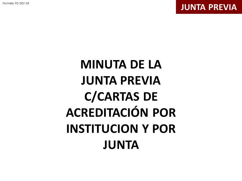 Formato FO DEV 03 Formato FO DEV 03. JUNTA PREVIA. MINUTA DE LA JUNTA PREVIA C/CARTAS DE ACREDITACIÓN POR INSTITUCION Y POR JUNTA.