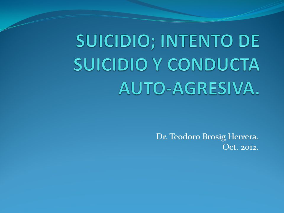 SUICIDIO; INTENTO DE SUICIDIO Y CONDUCTA AUTO-AGRESIVA.