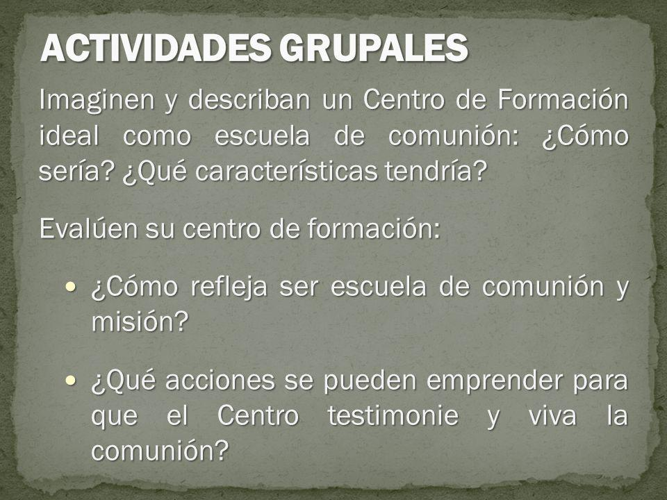 ACTIVIDADES GRUPALES Imaginen y describan un Centro de Formación ideal como escuela de comunión: ¿Cómo sería ¿Qué características tendría