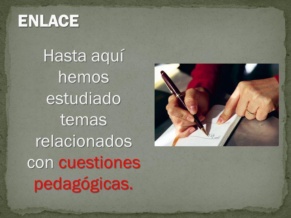 ENLACE Hasta aquí hemos estudiado temas relacionados con cuestiones pedagógicas.