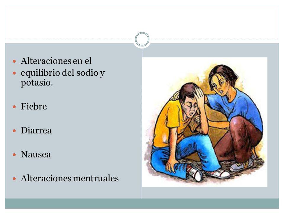 Alteraciones en el equilibrio del sodio y potasio. Fiebre Diarrea Nausea Alteraciones mentruales