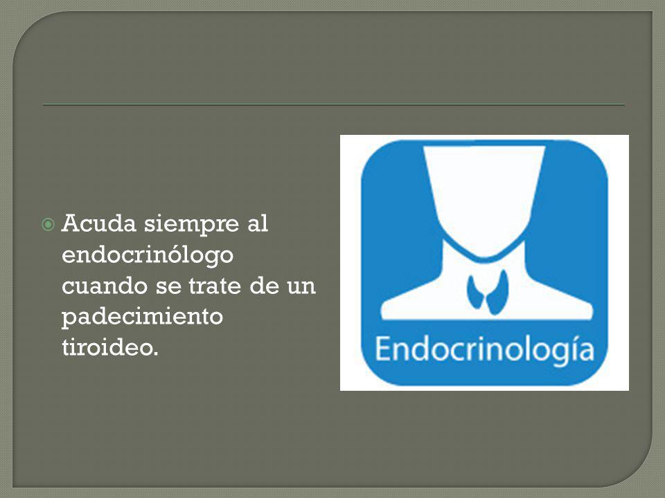Acuda siempre al endocrinólogo cuando se trate de un padecimiento tiroideo.