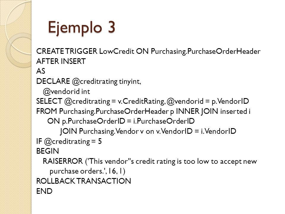 Ejemplo 3 CREATE TRIGGER LowCredit ON Purchasing.PurchaseOrderHeader