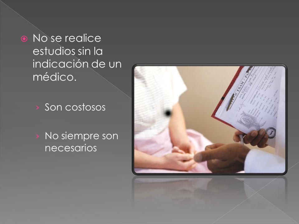 No se realice estudios sin la indicación de un médico.
