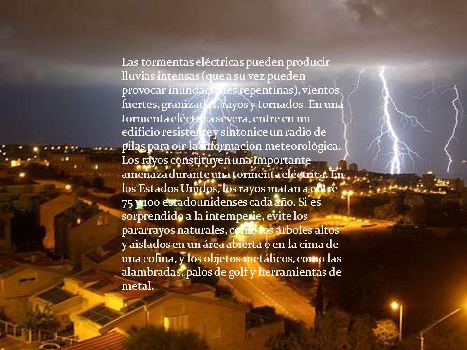 Las tormentas eléctricas pueden producir lluvias intensas (que a su vez pueden provocar inundaciones repentinas), vientos fuertes, granizadas, rayos y tornados. En una tormenta eléctrica severa, entre en un edificio resistente y sintonice un radio de pilas para oír la información meteorológica.