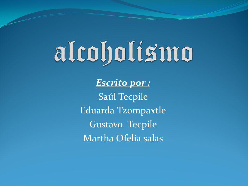alcoholismo Escrito por : Saúl Tecpile Eduarda Tzompaxtle
