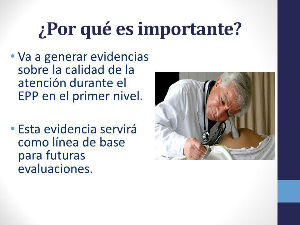 ¿Por qué es importante Va a generar evidencias sobre la calidad de la atención durante el EPP en el primer nivel.