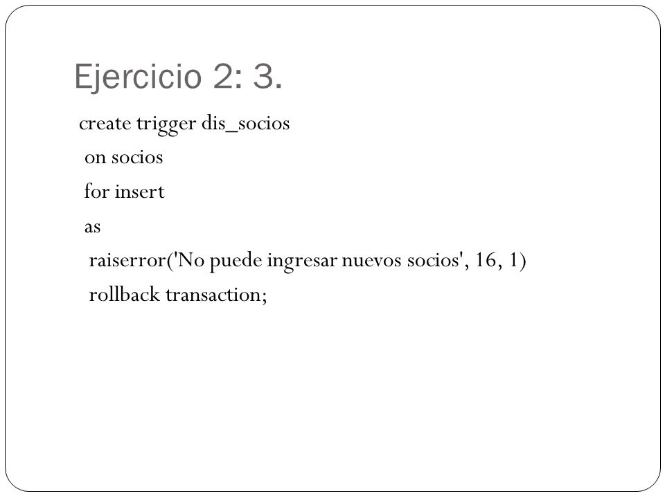 Ejercicio 2: 3. create trigger dis_socios on socios for insert as